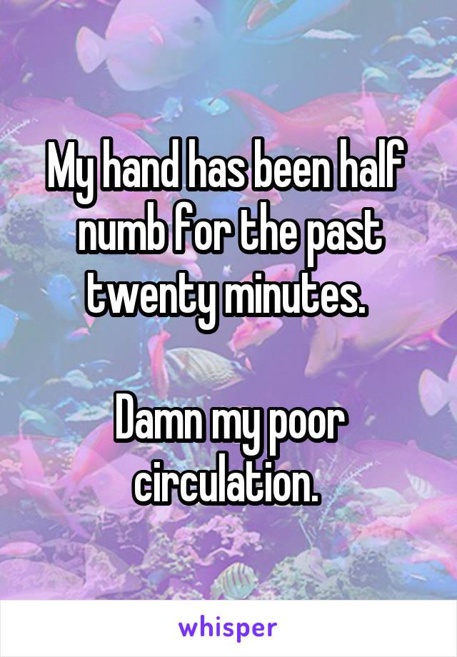 My hand has been half  numb for the past twenty minutes.   Damn my poor circulation.
