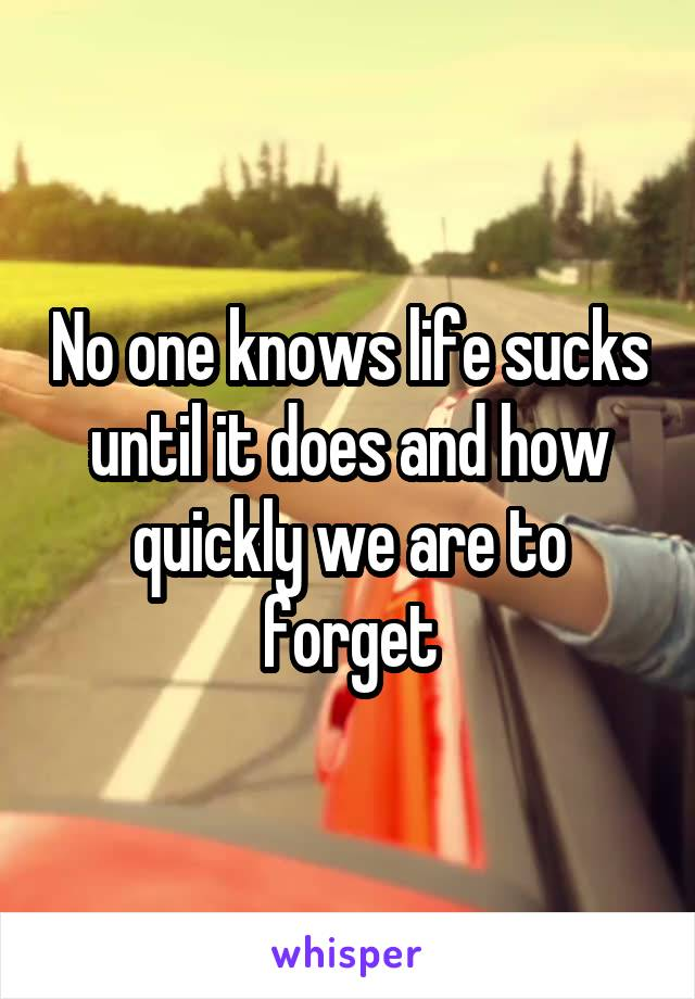 No one knows life sucks until it does and how quickly we are to forget