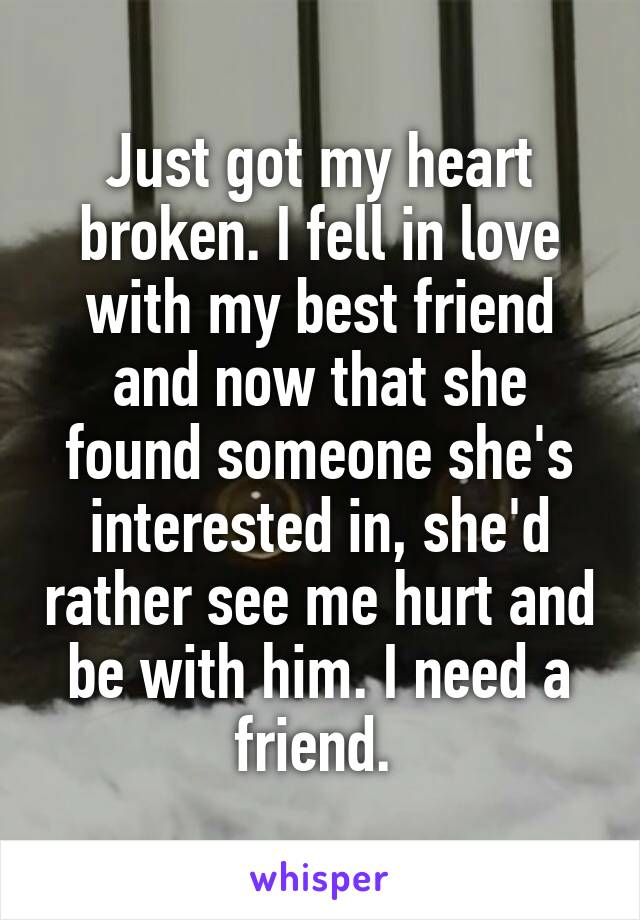 Just got my heart broken. I fell in love with my best friend and now that she found someone she's interested in, she'd rather see me hurt and be with him. I need a friend.