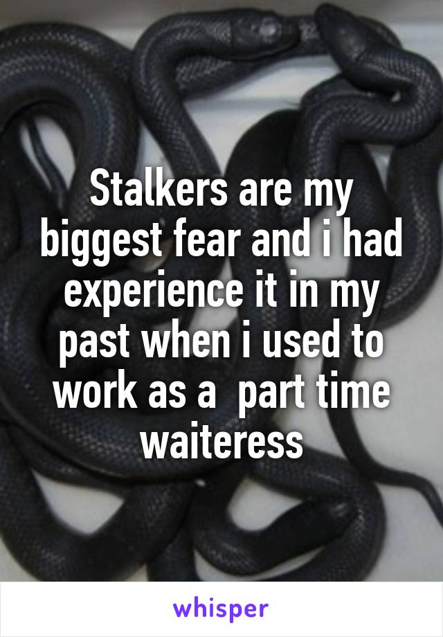 Stalkers are my biggest fear and i had experience it in my past when i used to work as a  part time waiteress