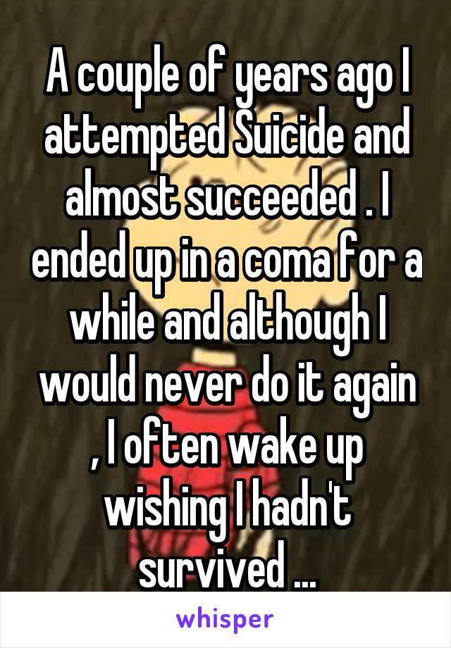 A couple of years ago I attempted Suicide and almost succeeded . I ended up in a coma for a while and although I would never do it again , I often wake up wishing I hadn't survived ...