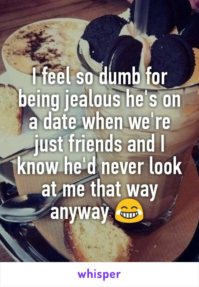 I feel so dumb for being jealous he's on a date when we're just friends and I know he'd never look at me that way anyway 😂