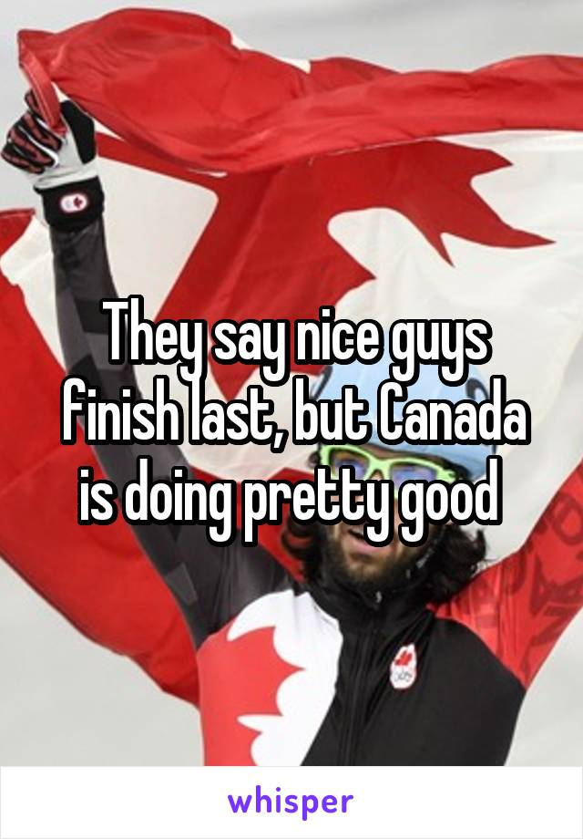They say nice guys finish last, but Canada is doing pretty good