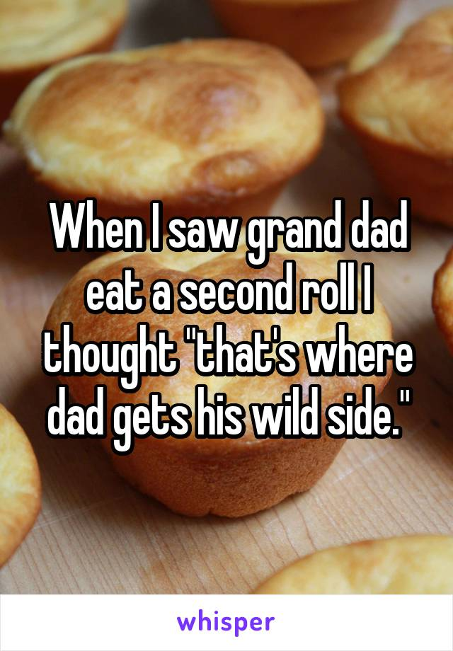 "When I saw grand dad eat a second roll I thought ""that's where dad gets his wild side."""