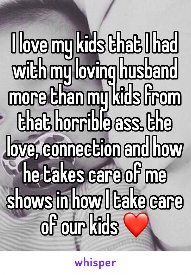 I love my kids that I had with my loving husband more than my kids from that horrible ass. the love, connection and how he takes care of me shows in how I take care of our kids ❤️