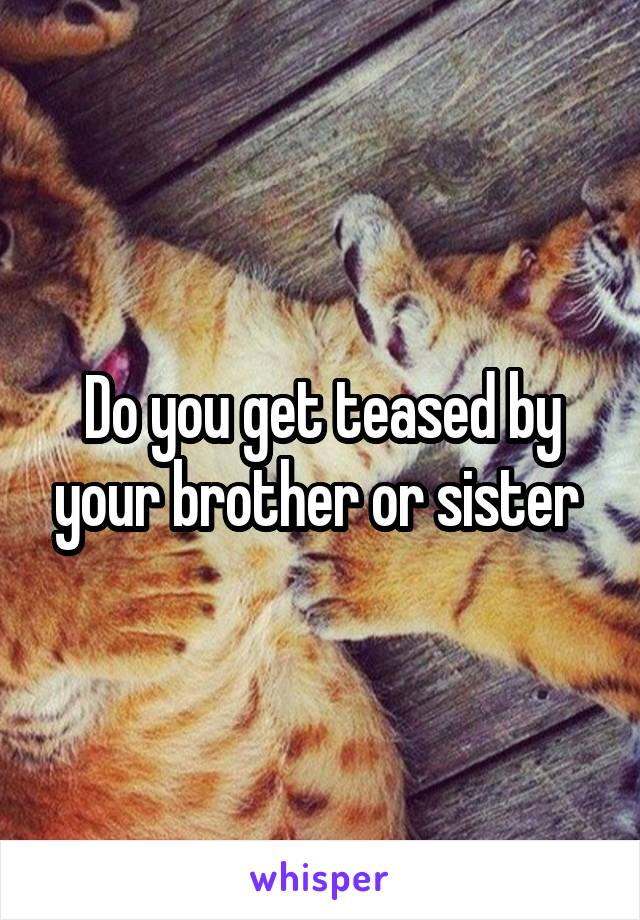 Do you get teased by your brother or sister