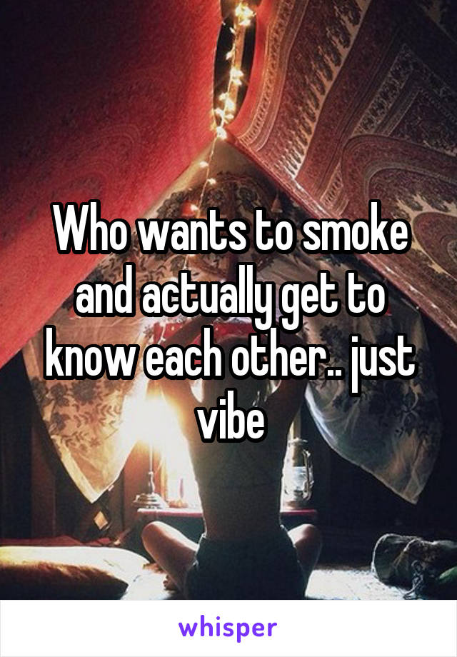 Who wants to smoke and actually get to know each other.. just vibe