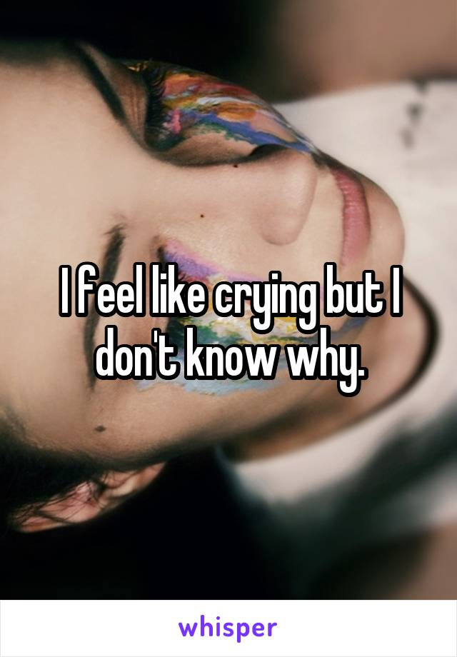 I feel like crying but I don't know why.