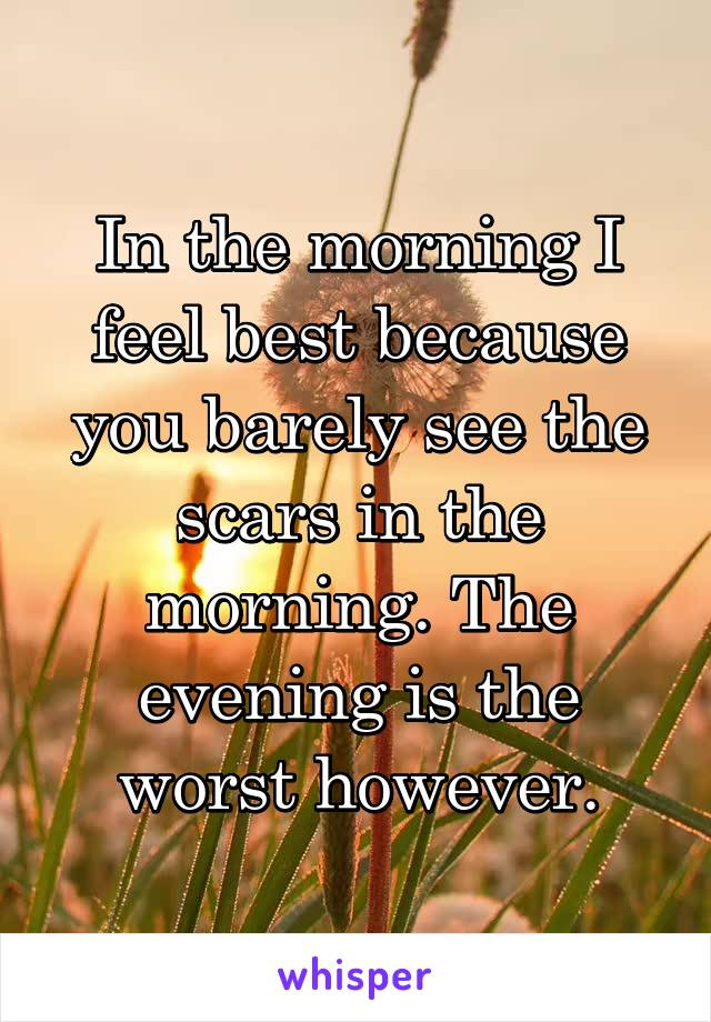 In the morning I feel best because you barely see the scars in the morning. The evening is the worst however.