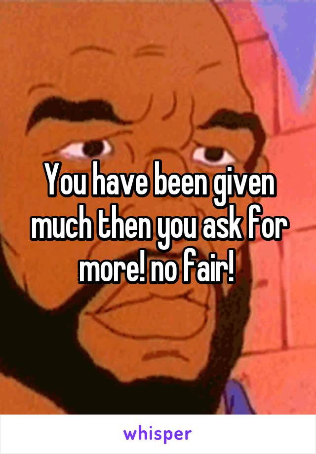 You have been given much then you ask for more! no fair!