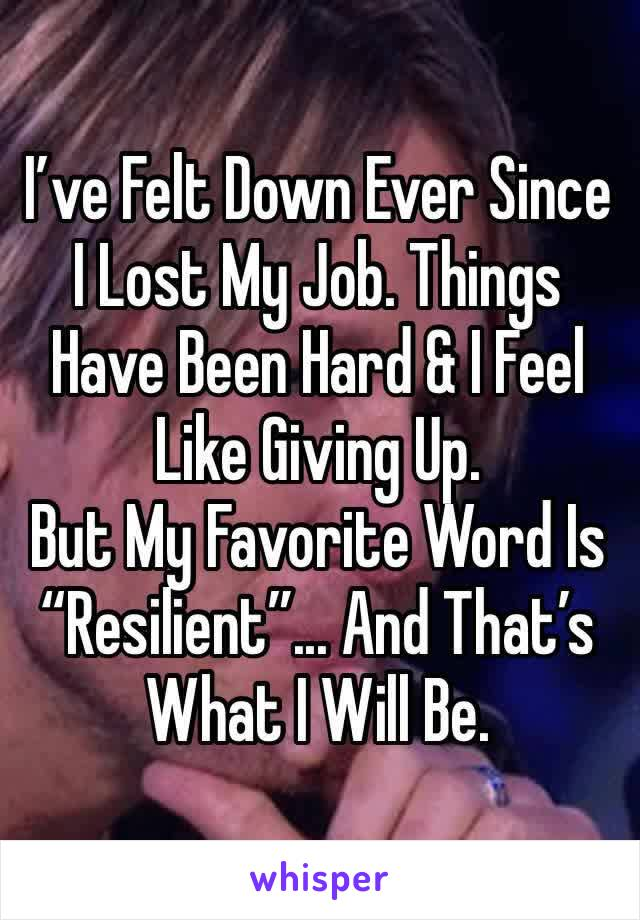 "I've Felt Down Ever Since I Lost My Job. Things Have Been Hard & I Feel Like Giving Up.   But My Favorite Word Is ""Resilient""... And That's What I Will Be."