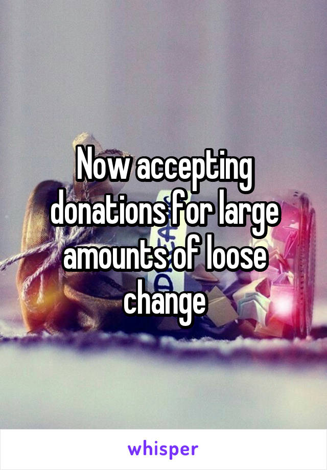 Now accepting donations for large amounts of loose change