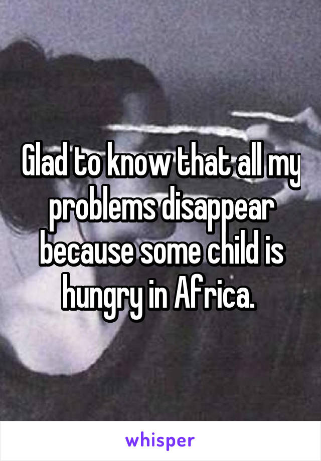 Glad to know that all my problems disappear because some child is hungry in Africa.