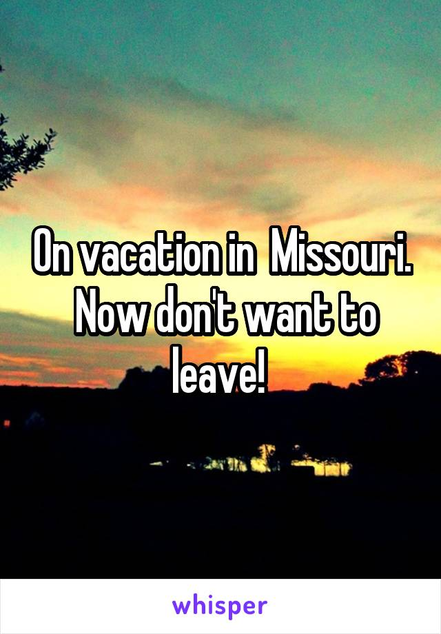 On vacation in  Missouri.  Now don't want to leave!