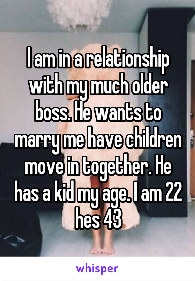 I am in a relationship with my much older boss. He wants to marry me have children move in together. He has a kid my age. I am 22 hes 43