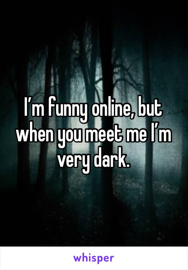 I'm funny online, but when you meet me I'm very dark.