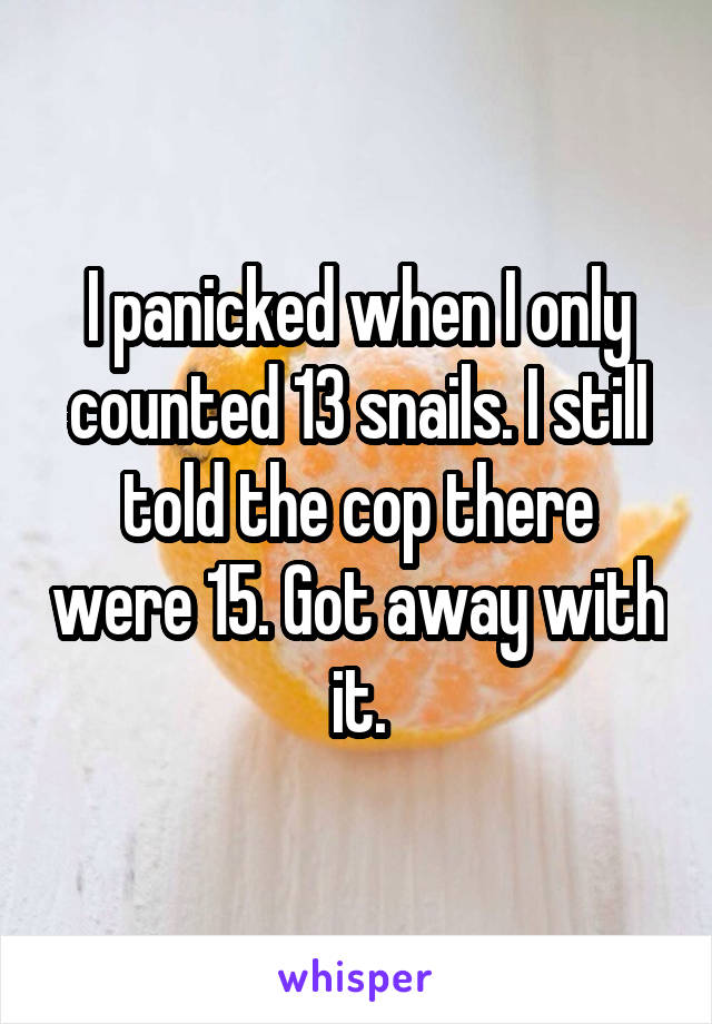 I panicked when I only counted 13 snails. I still told the cop there were 15. Got away with it.