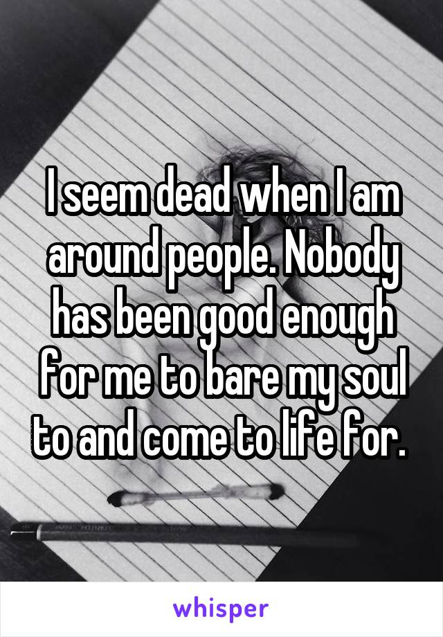 I seem dead when I am around people. Nobody has been good enough for me to bare my soul to and come to life for.