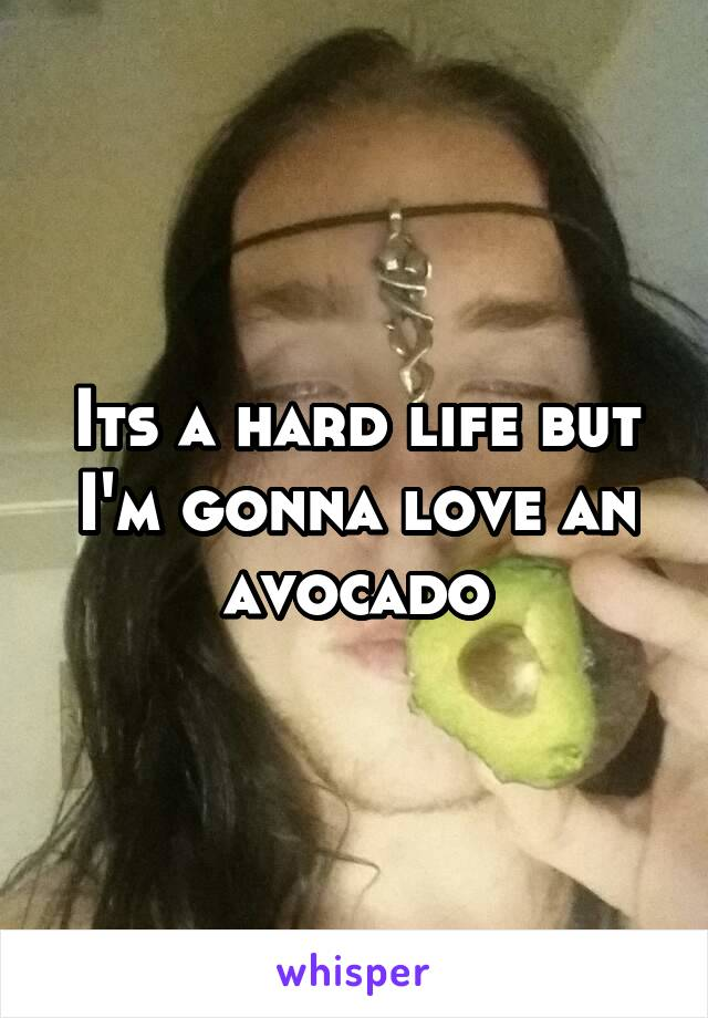 Its a hard life but I'm gonna love an avocado