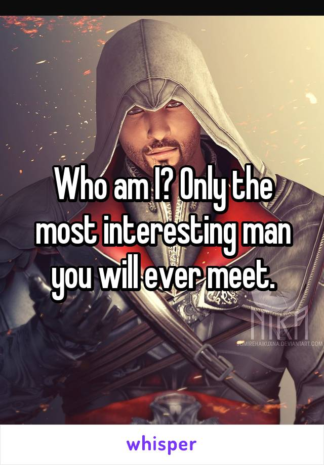 Who am I? Only the most interesting man you will ever meet.