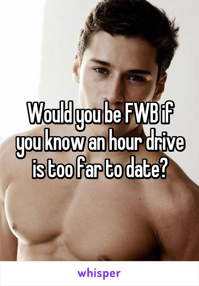 Would you be FWB if you know an hour drive is too far to date?