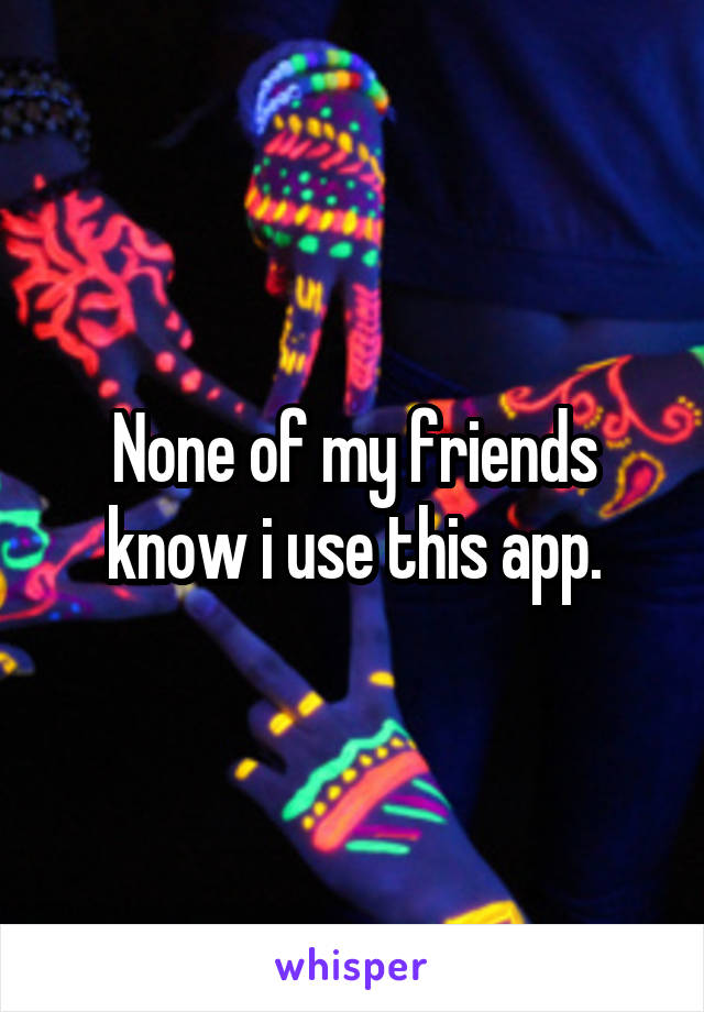 None of my friends know i use this app.