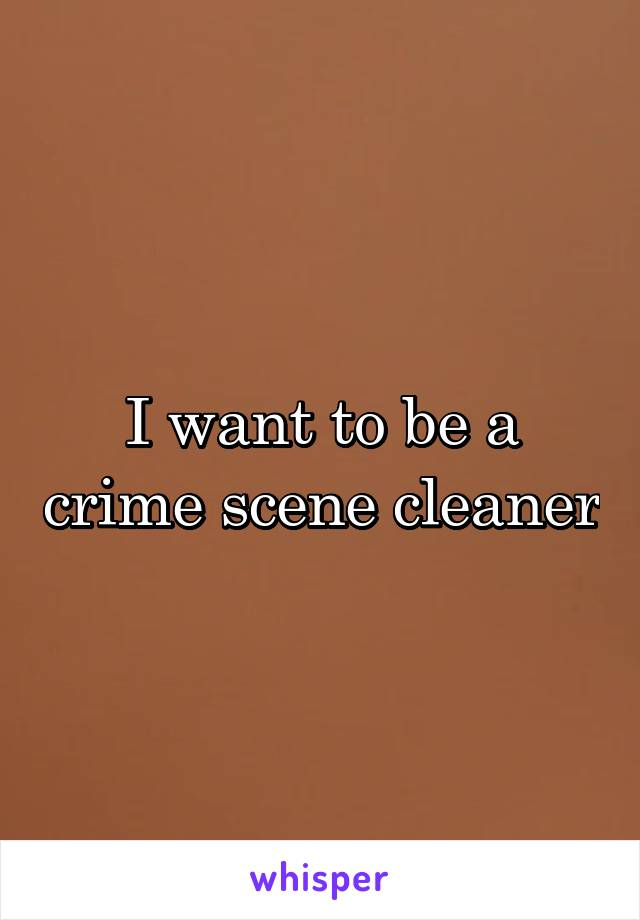 I want to be a crime scene cleaner