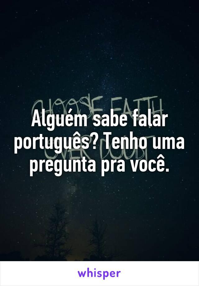 Alguém sabe falar português? Tenho uma pregunta pra você.