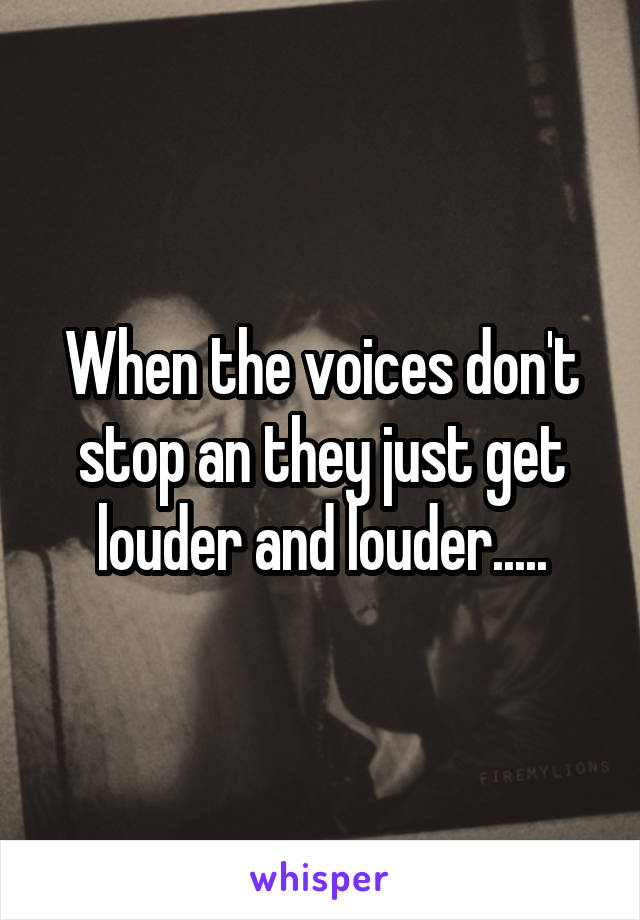 When the voices don't stop an they just get louder and louder.....