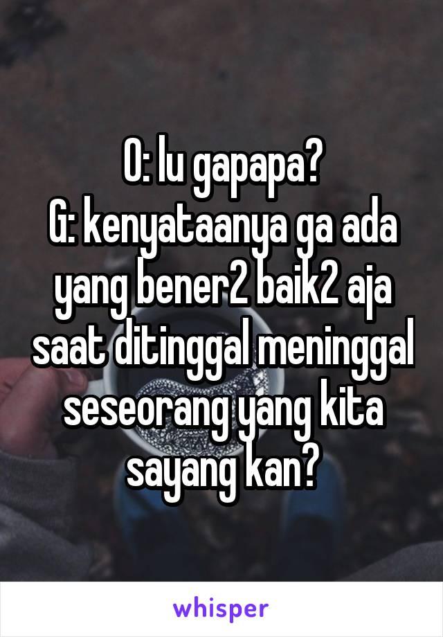 O: lu gapapa? G: kenyataanya ga ada yang bener2 baik2 aja saat ditinggal meninggal seseorang yang kita sayang kan?