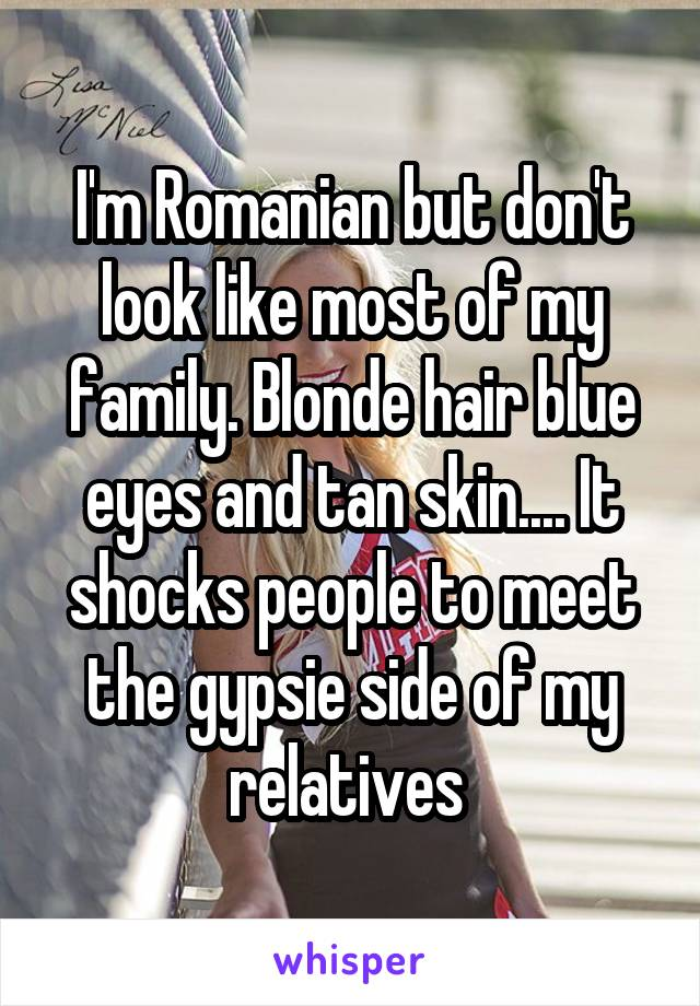 I'm Romanian but don't look like most of my family. Blonde hair blue eyes and tan skin.... It shocks people to meet the gypsie side of my relatives