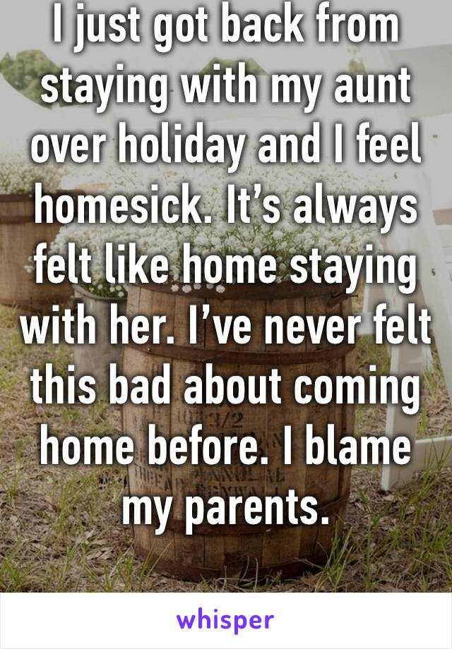 I just got back from staying with my aunt over holiday and I feel homesick. It's always felt like home staying with her. I've never felt this bad about coming home before. I blame my parents.