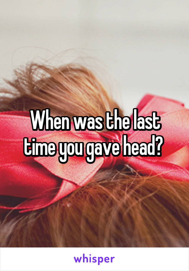 When was the last time you gave head?