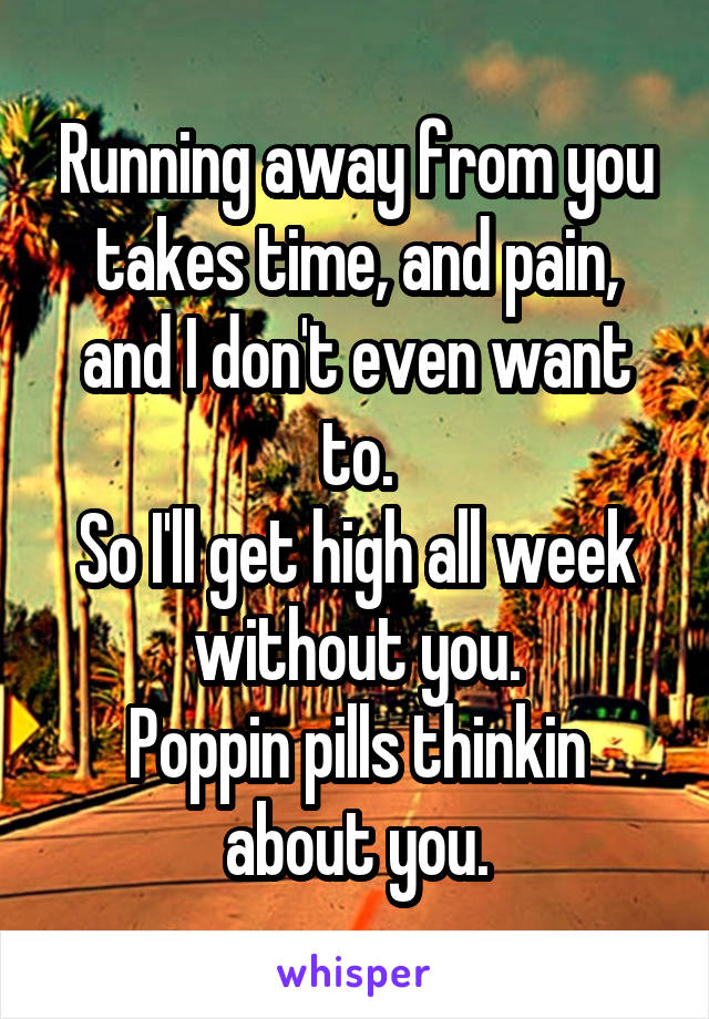 Running away from you takes time, and pain, and I don't even want to. So I'll get high all week without you. Poppin pills thinkin about you.