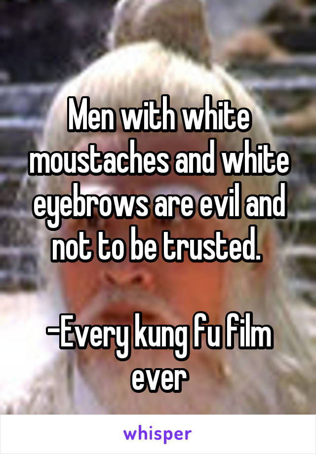 Men with white moustaches and white eyebrows are evil and not to be trusted.   -Every kung fu film ever