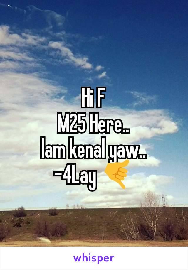 Hi F M25 Here.. lam kenal yaw.. -4Lay 🤙