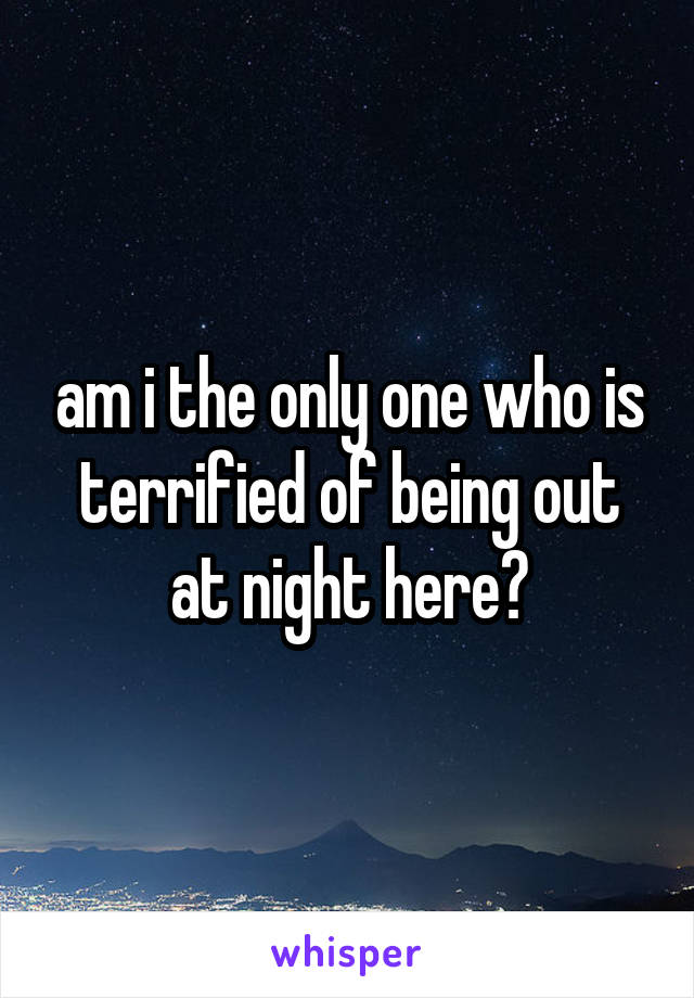 am i the only one who is terrified of being out at night here?