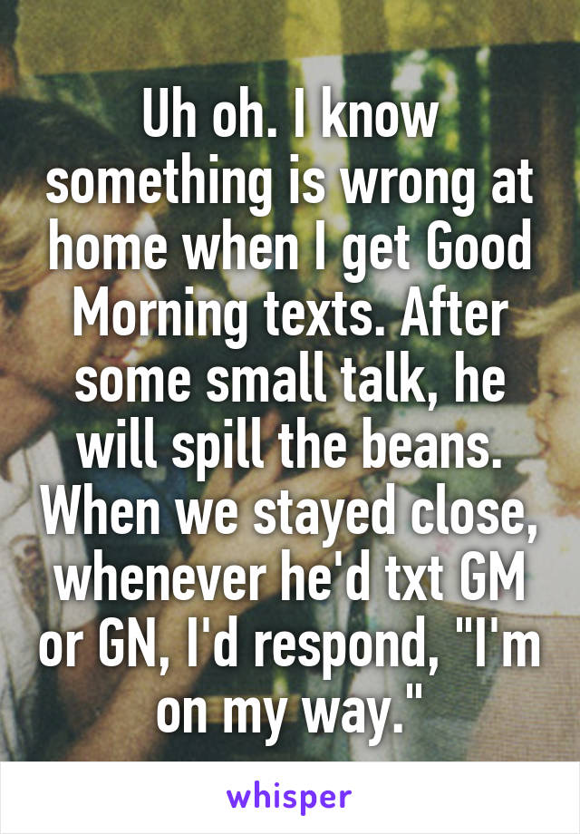 """Uh oh. I know something is wrong at home when I get Good Morning texts. After some small talk, he will spill the beans. When we stayed close, whenever he'd txt GM or GN, I'd respond, """"I'm on my way."""""""