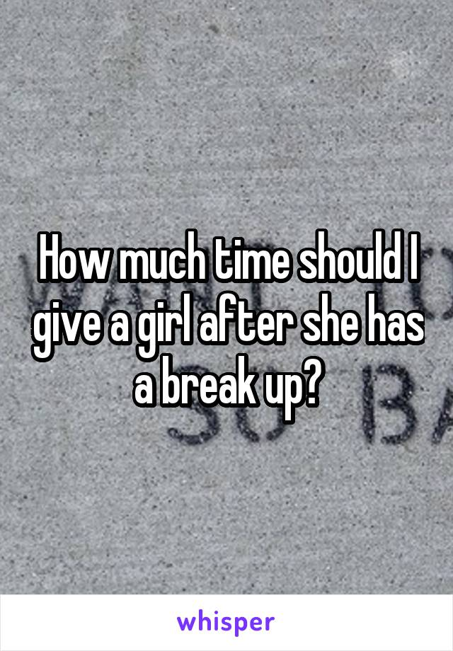 How much time should I give a girl after she has a break up?