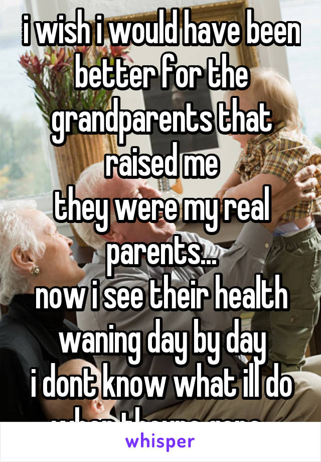 i wish i would have been better for the grandparents that raised me they were my real parents... now i see their health waning day by day i dont know what ill do when theyre gone..