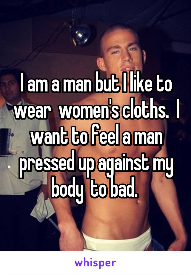 I am a man but I like to wear  women's cloths.  I want to feel a man pressed up against my body  to bad.