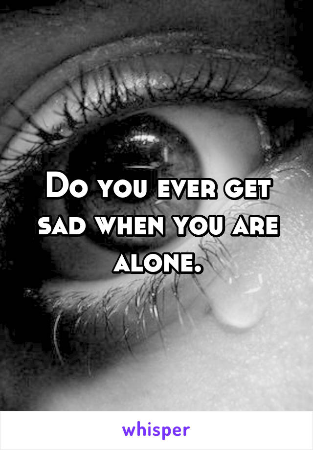 Do you ever get sad when you are alone.