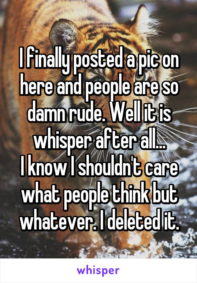 I finally posted a pic on here and people are so damn rude. Well it is whisper after all... I know I shouldn't care what people think but whatever. I deleted it.