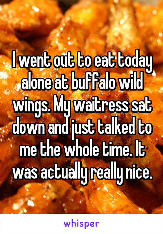 I went out to eat today alone at buffalo wild wings. My waitress sat down and just talked to me the whole time. It was actually really nice.