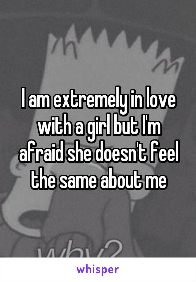 I am extremely in love with a girl but I'm afraid she doesn't feel the same about me