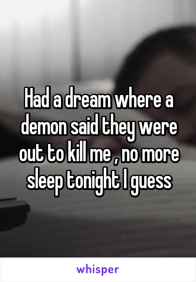 Had a dream where a demon said they were out to kill me , no more sleep tonight I guess