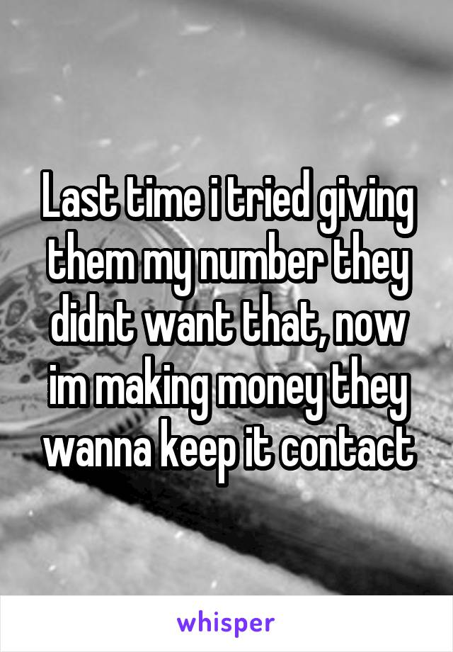 Last time i tried giving them my number they didnt want that, now im making money they wanna keep it contact