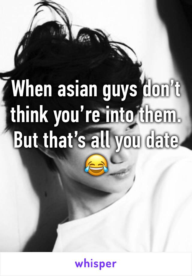 When asian guys don't think you're into them. But that's all you date 😂