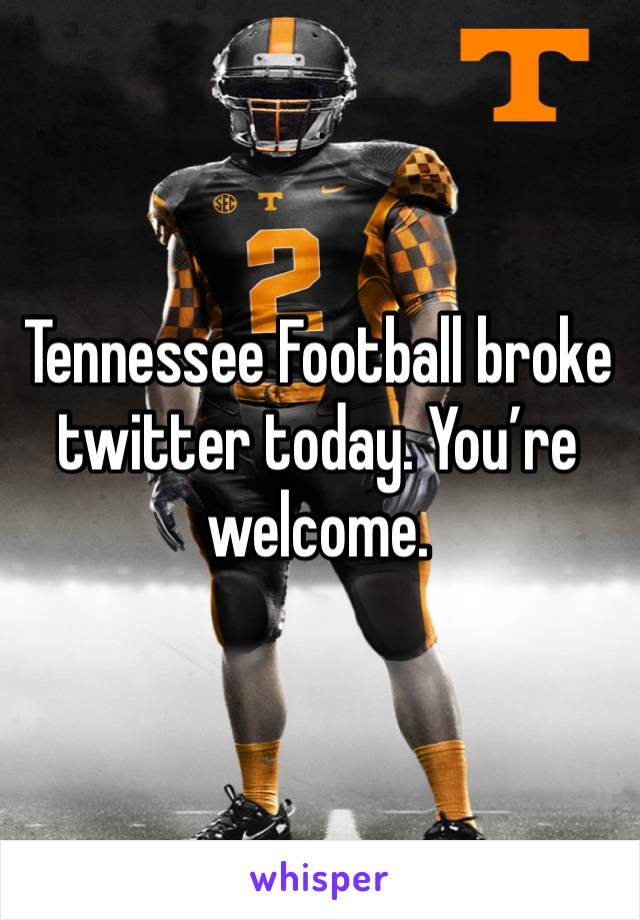 Tennessee Football broke twitter today. You're welcome.