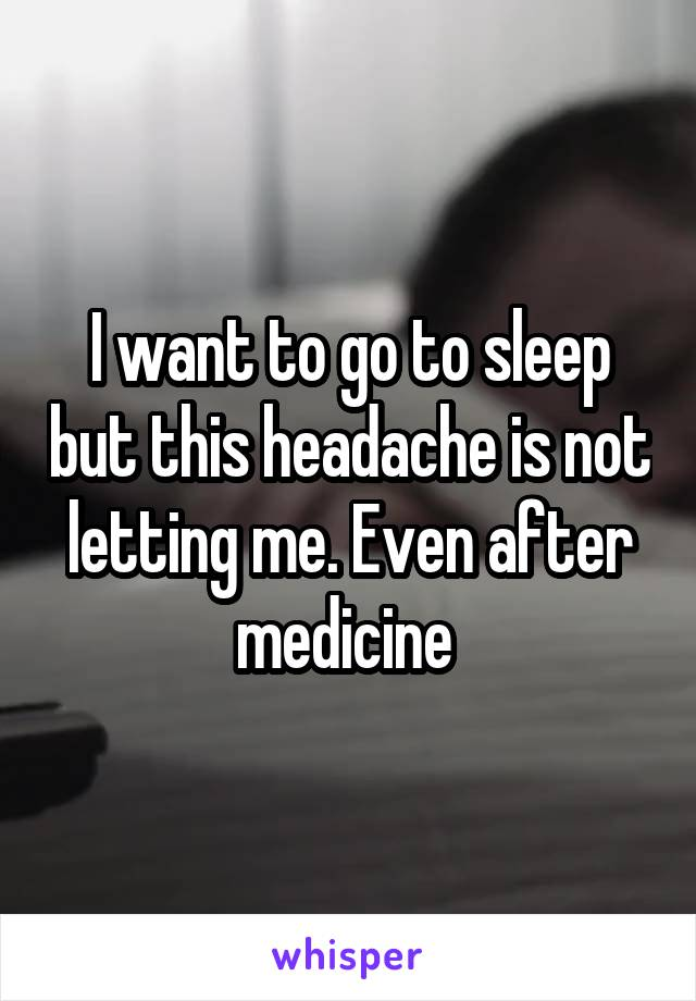 I want to go to sleep but this headache is not letting me. Even after medicine
